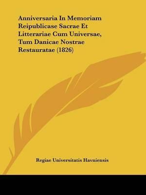 Anniversaria In Memoriam Reipublicase Sacrae Et Litterariae Cum Universae, Tum Danicae Nostrae Restauratae (1826) by Regiae Universitatis Havniensis
