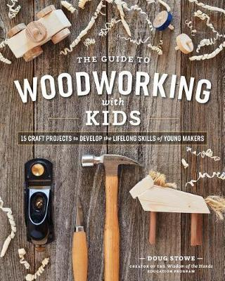 Guide to Woodworking with Kids: 15 Craft Projects to Develop the Lifelong Skills of Young Makers by Doug Stowe