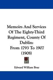 Memoirs and Services of the Eighty-Third Regiment, County of Dublin: From 1793 to 1907 (1908) by Edward William Bray