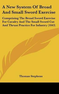 A New System of Broad and Small Sword Exercise: Comprising the Broad Sword Exercise for Cavalry and the Small Sword Cut and Thrust Practice for Infantry (1843) by Thomas Stephens
