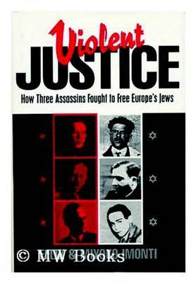 Violent Justice: How Three Assassins Fought to Free Europe's Jews by Felix Imonti