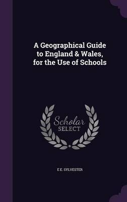 A Geographical Guide to England & Wales, for the Use of Schools by E E Sylvester