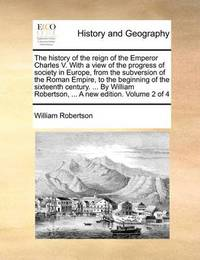 The History of the Reign of the Emperor Charles V. with a View of the Progress of Society in Europe, from the Subversion of the Roman Empire to the Beginning of the Sixteenth Century. ... by William Robertson, ... a New Edition. .. Volume 2 of 4 by William Robertson