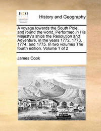 A Voyage Towards the South Pole, and Round the World. Performed in His Majesty's Ships the Resolution and Adventure, in the Years 1772, 1773, 1774, and 1775. in Two Volumes the Fourth Edition. Volume 1 of 2 by Cook