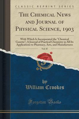 The Chemical News and Journal of Physical Science, 1903, Vol. 87 by William Crookes