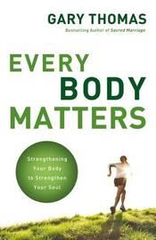 Every Body Matters by Gary L. Thomas