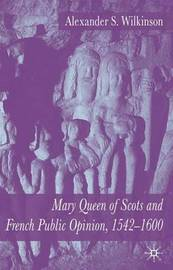 Mary Queen of Scots and French Public Opinion, 1542-1600 by A. Wilkinson image