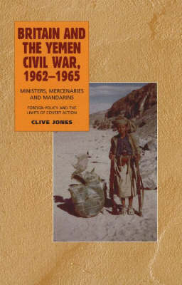 Britain and the Yemen Civil War, 1962-1965 by Clive Jones