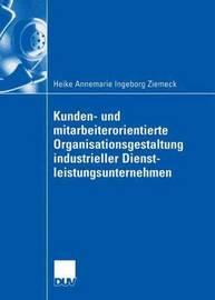 Kunden- Und Mitarbeiterorientierte Organisationsgestaltung Industrieller Dienstleistungsunternehmen by Heike Ziemeck