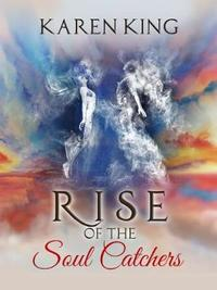 Rise of the Soul Catchers by Karen King