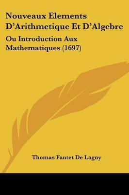 Nouveaux Elements D'Arithmetique Et D'Algebre: Ou Introduction Aux Mathematiques (1697) by Thomas Fantet De Lagny image
