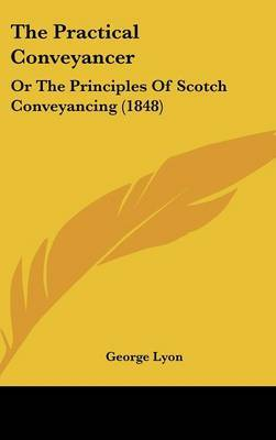 The Practical Conveyancer: Or the Principles of Scotch Conveyancing (1848) by George Lyon image