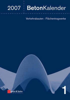 Beton-Kalender: Schwerpunkte: Verkehrsbauten, Flachentragwerke: 2007
