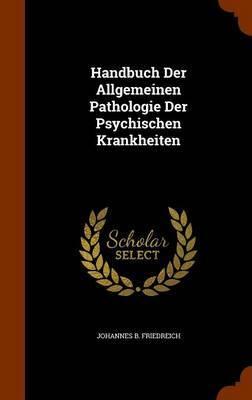 Handbuch Der Allgemeinen Pathologie Der Psychischen Krankheiten by Johannes B Friedreich image