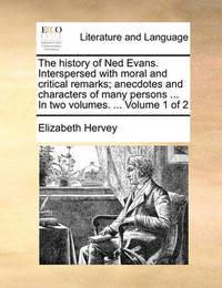 The History of Ned Evans. Interspersed with Moral and Critical Remarks; Anecdotes and Characters of Many Persons ... in Two Volumes. ... Volume 1 of 2 by Elizabeth Hervey