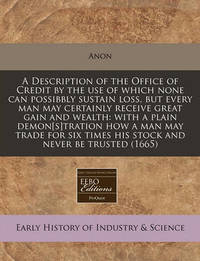 A Description of the Office of Credit by the Use of Which None Can Possibbly Sustain Loss, But Every Man May Certainly Receive Great Gain and Wealth: With a Plain Demon[s]tration How a Man May Trade for Six Times His Stock and Never Be Trusted (1665) by Anon