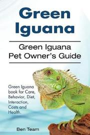 Green Iguana. Green Iguana Pet Owner's Guide. Green Iguana Book for Care, Behavior, Diet, Interaction, Costs and Health. by Ben Team
