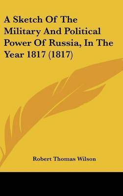 A Sketch Of The Military And Political Power Of Russia, In The Year 1817 (1817) by Robert Thomas Wilson