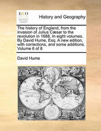 The History of England, from the Invasion of Julius Caesar to the Revolution in 1688. in Eight Volumes. by David Hume, Esq. a New Edition, with Corrections, and Some Additions. Volume 6 of 8 by David Hume