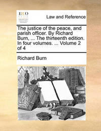 The Justice of the Peace, and Parish Officer. by Richard Burn, ... the Thirteenth Edition. in Four Volumes. ... Volume 2 of 4 by Richard Burn