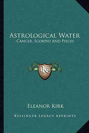 Astrological Water: Cancer, Scorpio and Pisces by Eleanor Kirk