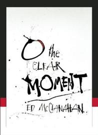 O the Clear Moment by Ed McClanahan