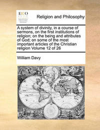 A System of Divinity, in a Course of Sermons, on the First Institutions of Religion; On the Being and Attributes of God; On Some of the Most Important Articles of the Christian Religion Volume 12 of 26 by William Davy