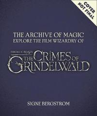 The Archive of Magic: Explore the Film Wizardry of Fantastic Beasts: The Crimes of Grindelwald by Signe Bergstrom