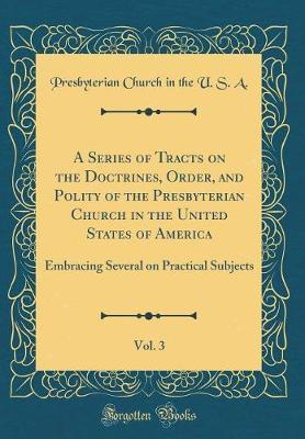A Series of Tracts on the Doctrines, Order, and Polity of the Presbyterian Church in the United States of America, Vol. 3 by Presbyterian Church in the U.S.A