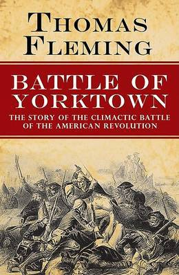 The Battle of Yorktown: The Story of the Climactic Battle of the American Revolution by Thomas Fleming