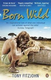 Born Wild: The Extraordinary Story of One Man's Passion for Lions and for Africa. by Tony Fitzjohn