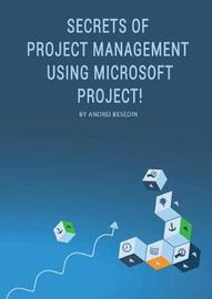 Secrets of Project Management Using Microsoft Project! by Andrei Besedin