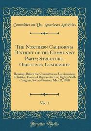 The Northern California District of the Communist Party; Structure, Objectives, Leadership, Vol. 1 by Committee on Un-American Activities