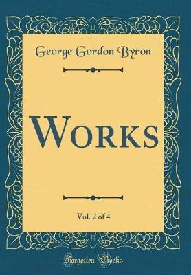 Works, Vol. 2 of 4 (Classic Reprint) by George Gordon Byron
