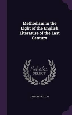 Methodism in the Light of the English Literature of the Last Century by J Albert Swallow image