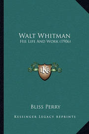 Walt Whitman Walt Whitman: His Life and Work (1906) His Life and Work (1906) by Bliss Perry