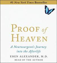 Proof of Heaven: A Neurosurgeon's Near-Death Experience and Journey Into the Afterlife by Eben M D Alexander