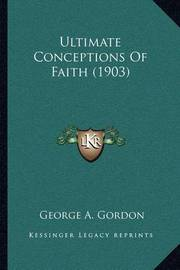 Ultimate Conceptions of Faith (1903) by George A.Gordon