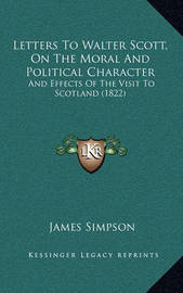 Letters to Walter Scott, on the Moral and Political Characteletters to Walter Scott, on the Moral and Political Character R: And Effects of the Visit to Scotland (1822) and Effects of the Visit to Scotland (1822) by James Simpson