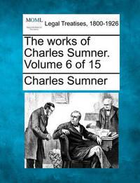 The Works of Charles Sumner. Volume 6 of 15 by Charles Sumner