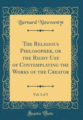 The Religious Philosopher, or the Right Use of Contemplating the Works of the Creator, Vol. 3 of 3 (Classic Reprint) by Bernard Nieuwentyt image