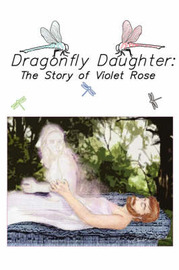 Dragonfly Daughter: The Story of Violet Rose by Violet Rose