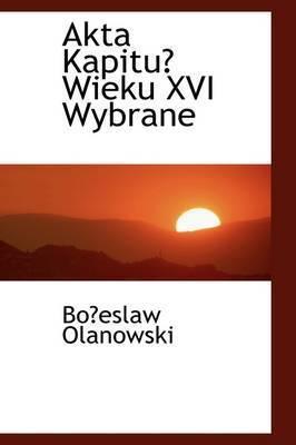 Akta Kapitu Wieku XVI Wybrane by Boeslaw Olanowski
