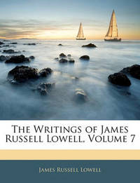 The Writings of James Russell Lowell, Volume 7 by James Russell Lowell