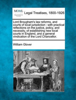 Lord Brougham's Law Reforms, and Courts of Local Jurisdiction by William Glover