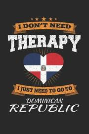 I Don't Need Therapy I Just Need To Go To Dominican Republic by Maximus Designs
