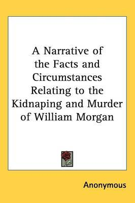 A Narrative of the Facts and Circumstances Relating to the Kidnaping and Murder of William Morgan by * Anonymous image