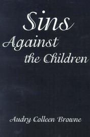 Sins Against the Children by Audry Colleen Browne