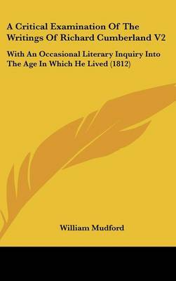 A Critical Examination of the Writings of Richard Cumberland V2: With an Occasional Literary Inquiry Into the Age in Which He Lived (1812) by William Mudford image
