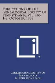 Publications of the Genealogical Society of Pennsylvania, V13, No. 1-2, October, 1938 by Genealogical Society of Pennsylvania